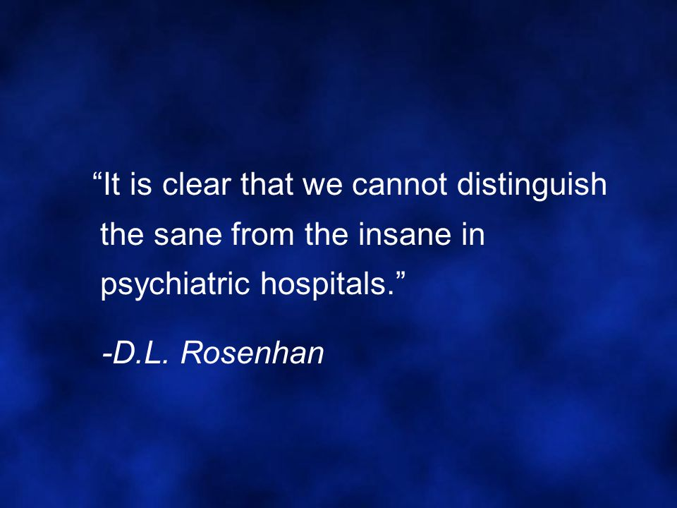 """""""It is clear that we cannot distinguish the sane from the insane in psychiatric hospitals."""" -D.L. Rosenhan"""
