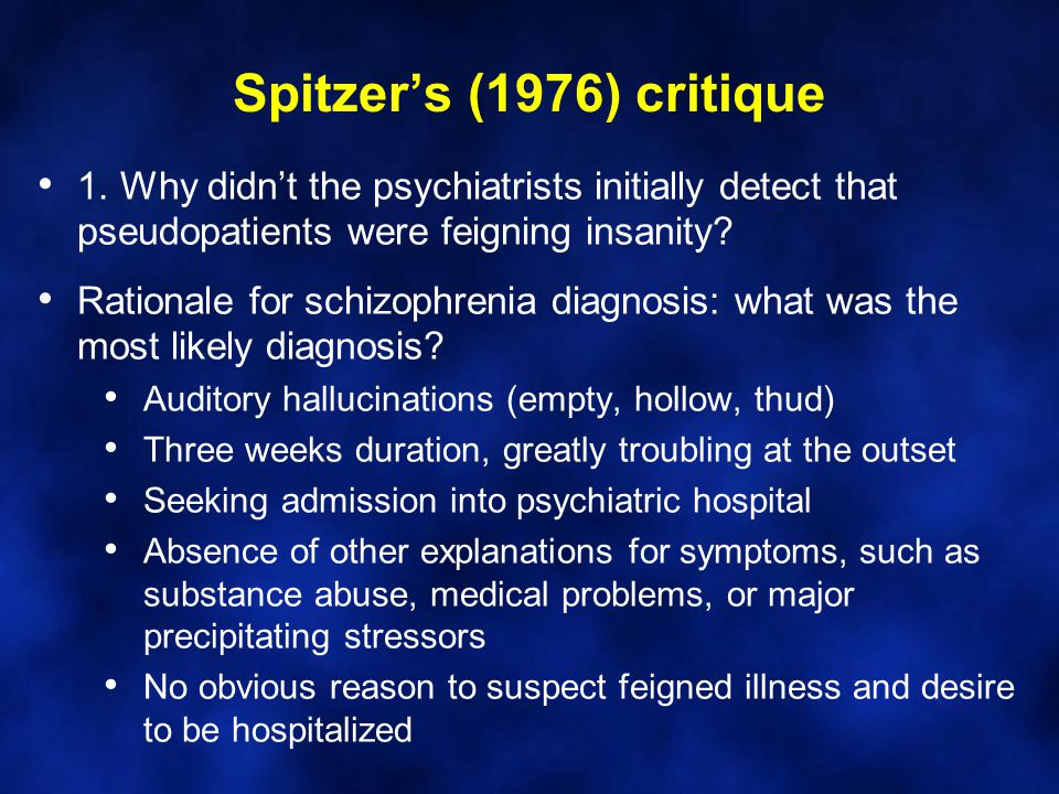 Spitzer's (1976) critique 1. Why didn't the psychiatrists initially detect that pseudopatients were feigning insanity? Rationale for schizophrenia dia