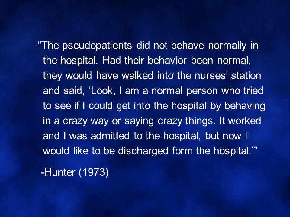 """""""The pseudopatients did not behave normally in the hospital. Had their behavior been normal, they would have walked into the nurses' station and said,"""