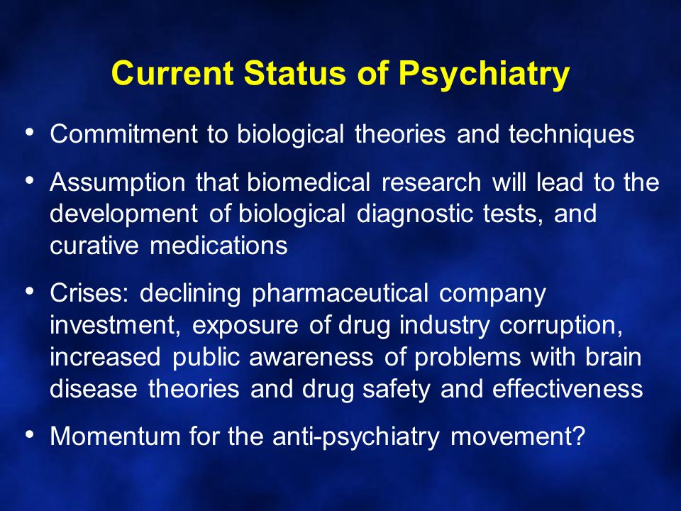Current Status of Psychiatry Commitment to biological theories and techniques Assumption that biomedical research will lead to the development of biol