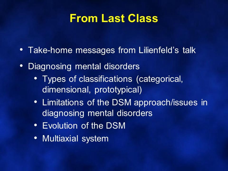 From Last Class Take-home messages from Lilienfeld's talk Diagnosing mental disorders Types of classifications (categorical, dimensional, prototypical