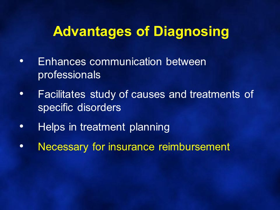 Advantages of Diagnosing Enhances communication between professionals Facilitates study of causes and treatments of specific disorders Helps in treatm