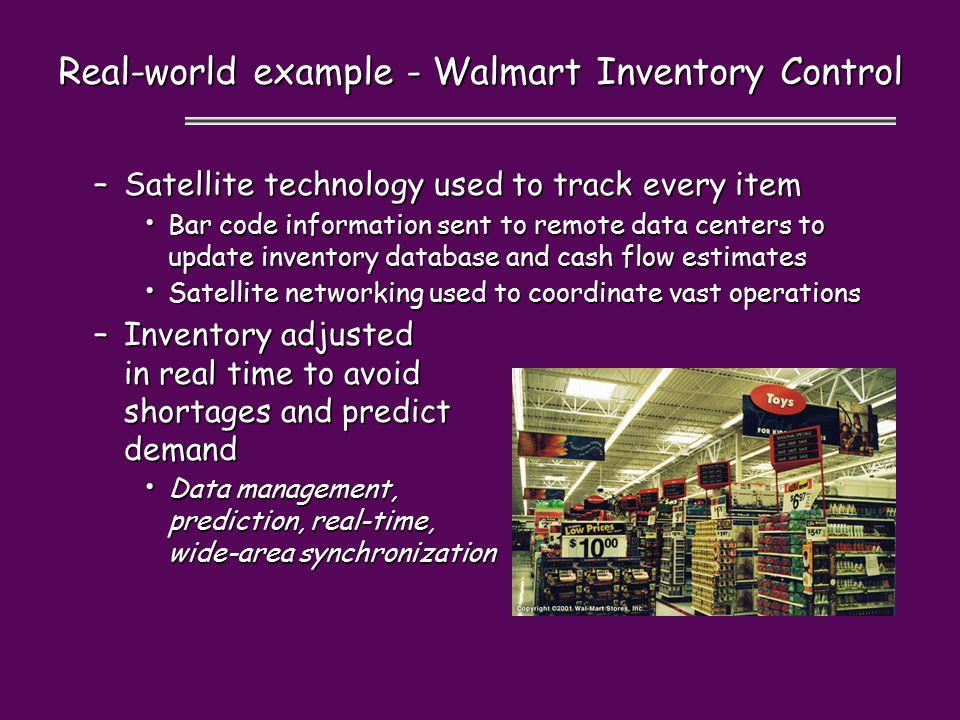 –Satellite technology used to track every item Bar code information sent to remote data centers to update inventory database and cash flow estimates Bar code information sent to remote data centers to update inventory database and cash flow estimates Satellite networking used to coordinate vast operations Satellite networking used to coordinate vast operations –Inventory adjusted in real time to avoid shortages and predict demand Data management, prediction, real-time, wide-area synchronization Data management, prediction, real-time, wide-area synchronization Real-world example - Walmart Inventory Control