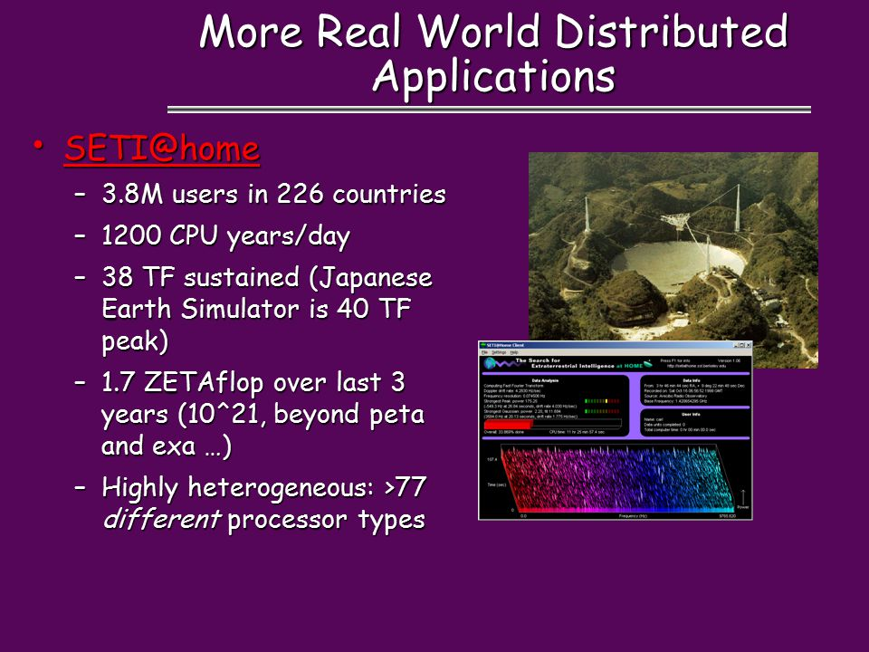 More Real World Distributed Applications SETI@home SETI@home SETI@home –3.8M users in 226 countries –1200 CPU years/day –38 TF sustained (Japanese Earth Simulator is 40 TF peak) –1.7 ZETAflop over last 3 years (10^21, beyond peta and exa …) –Highly heterogeneous: >77 different processor types