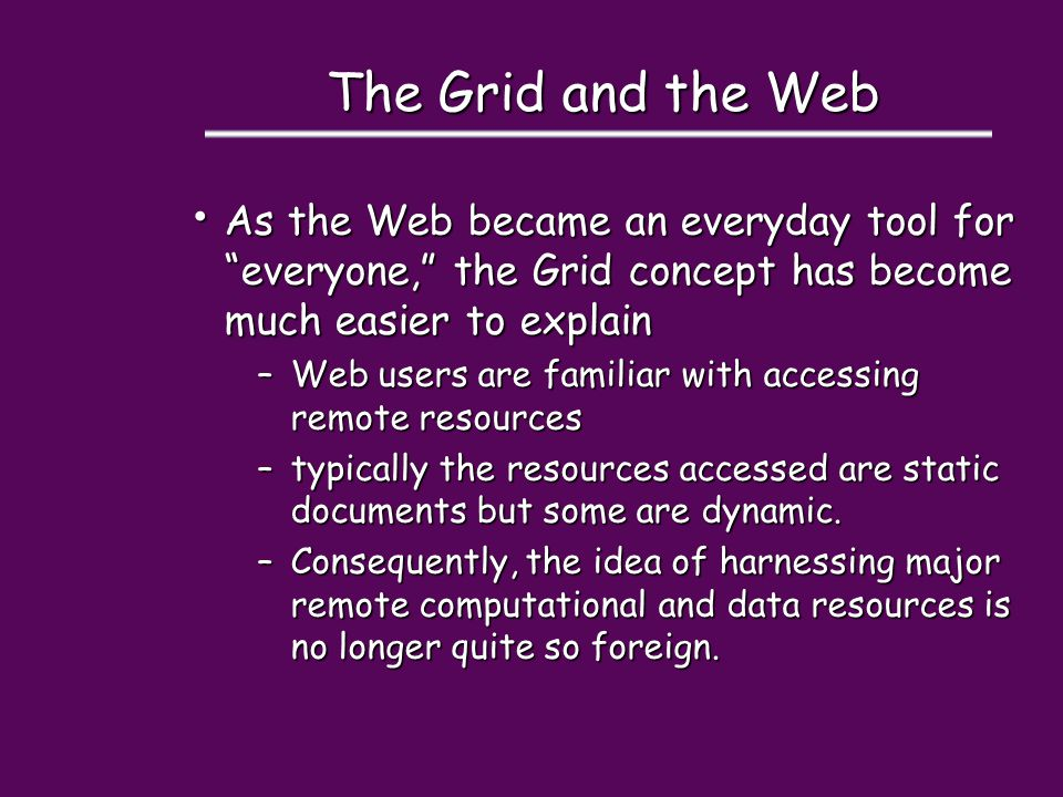 The Grid and the Web As the Web became an everyday tool for everyone, the Grid concept has become much easier to explain As the Web became an everyday tool for everyone, the Grid concept has become much easier to explain –Web users are familiar with accessing remote resources –typically the resources accessed are static documents but some are dynamic.