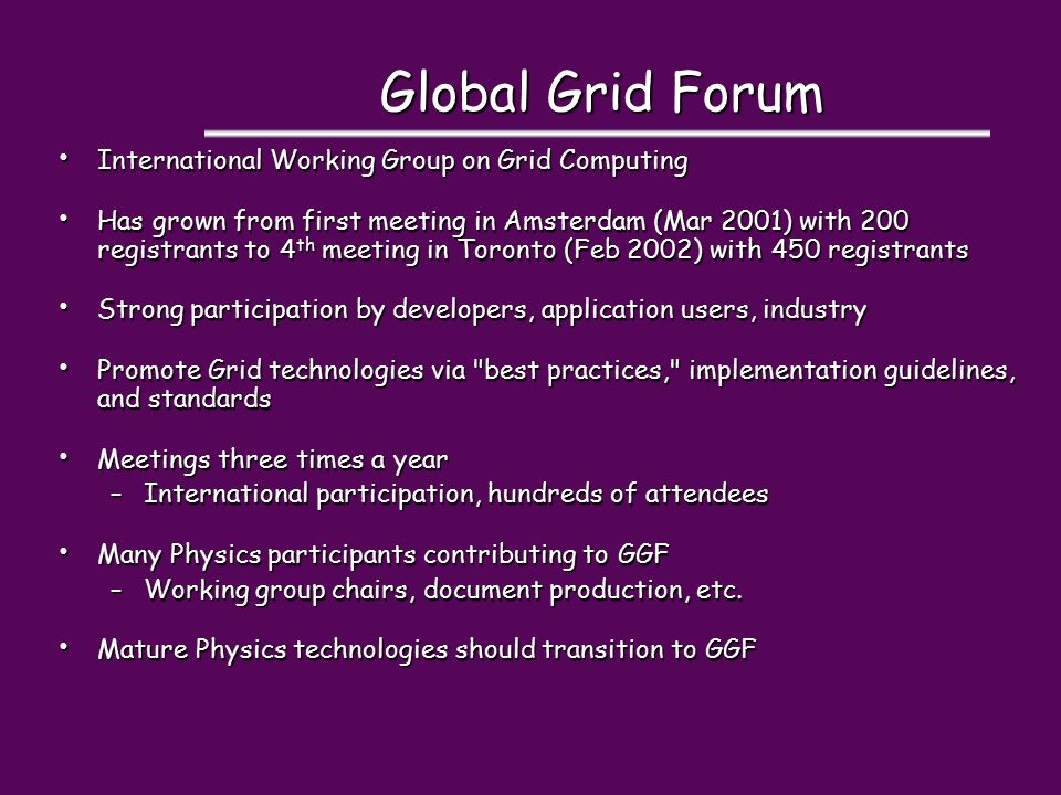 Global Grid Forum International Working Group on Grid Computing International Working Group on Grid Computing Has grown from first meeting in Amsterdam (Mar 2001) with 200 registrants to 4 th meeting in Toronto (Feb 2002) with 450 registrants Has grown from first meeting in Amsterdam (Mar 2001) with 200 registrants to 4 th meeting in Toronto (Feb 2002) with 450 registrants Strong participation by developers, application users, industry Strong participation by developers, application users, industry Promote Grid technologies via best practices, implementation guidelines, and standards Promote Grid technologies via best practices, implementation guidelines, and standards Meetings three times a year Meetings three times a year –International participation, hundreds of attendees Many Physics participants contributing to GGF Many Physics participants contributing to GGF –Working group chairs, document production, etc.