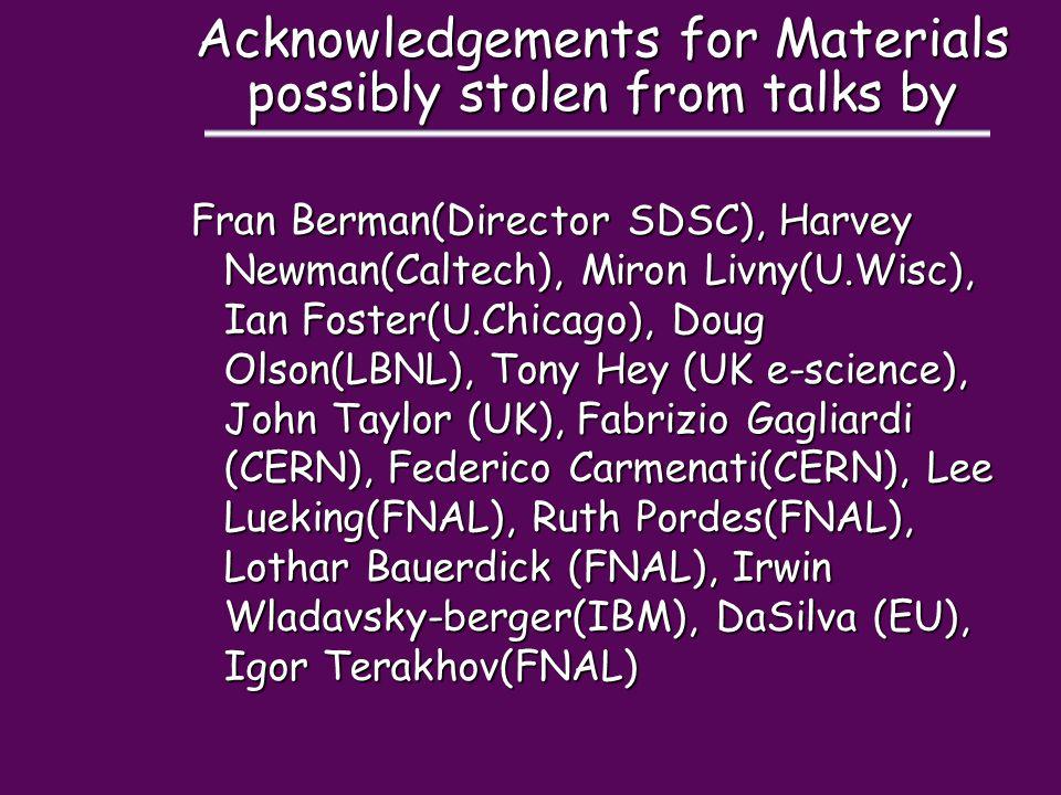 Acknowledgements for Materials possibly stolen from talks by Fran Berman(Director SDSC), Harvey Newman(Caltech), Miron Livny(U.Wisc), Ian Foster(U.Chicago), Doug Olson(LBNL), Tony Hey (UK e-science), John Taylor (UK), Fabrizio Gagliardi (CERN), Federico Carmenati(CERN), Lee Lueking(FNAL), Ruth Pordes(FNAL), Lothar Bauerdick (FNAL), Irwin Wladavsky-berger(IBM), DaSilva (EU), Igor Terakhov(FNAL)