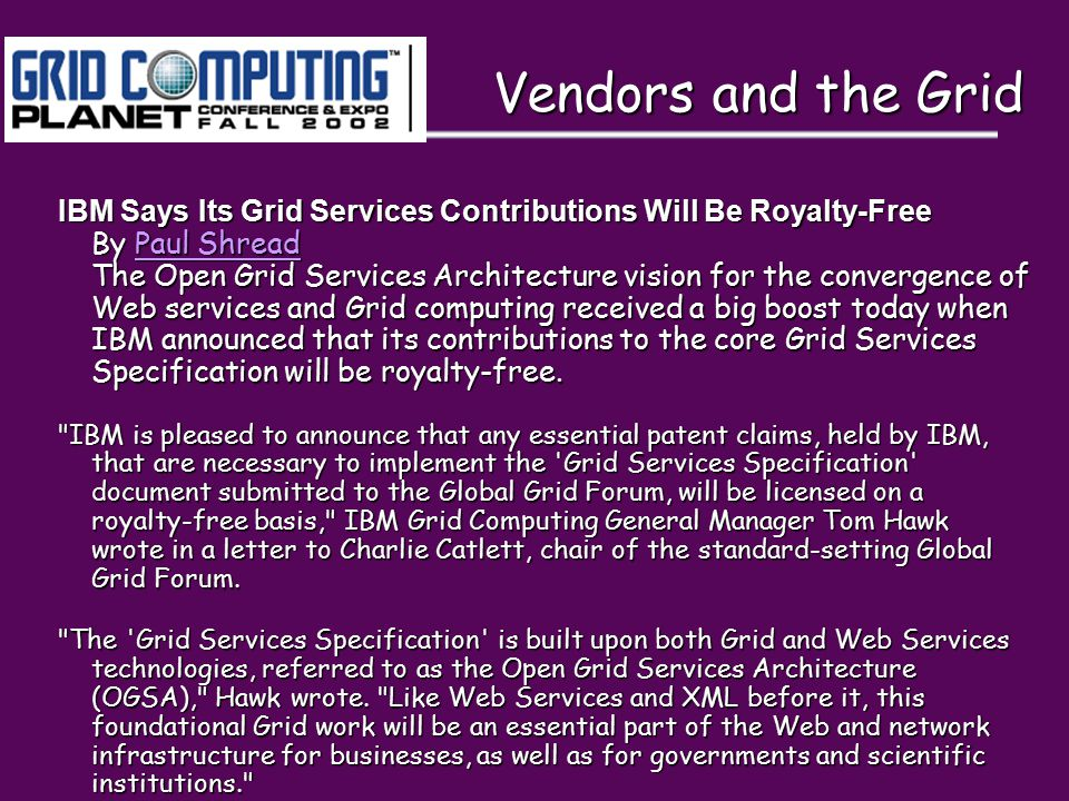 Vendors and the Grid Vendors and the Grid IBM Says Its Grid Services Contributions Will Be Royalty-Free By Paul Shread The Open Grid Services Architecture vision for the convergence of Web services and Grid computing received a big boost today when IBM announced that its contributions to the core Grid Services Specification will be royalty-free.