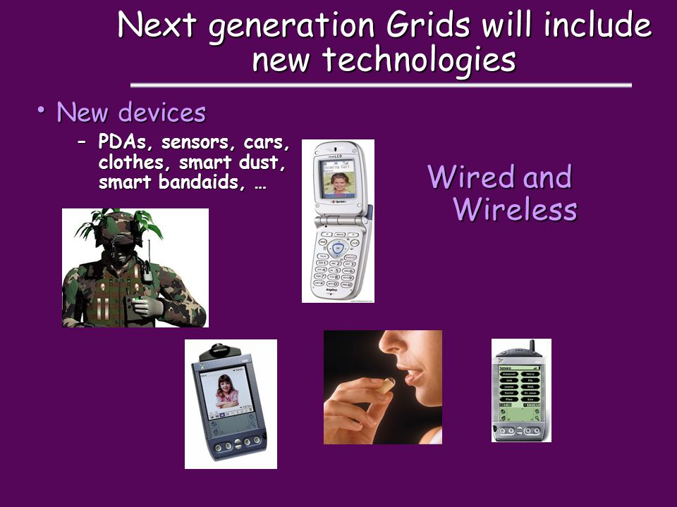 Next generation Grids will include new technologies New devices New devices –PDAs, sensors, cars, clothes, smart dust, smart bandaids, … Wired and Wireless