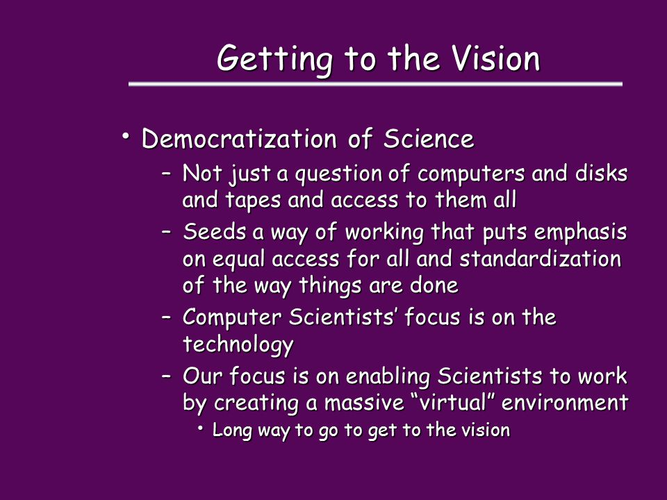 Getting to the Vision Democratization of Science Democratization of Science –Not just a question of computers and disks and tapes and access to them all –Seeds a way of working that puts emphasis on equal access for all and standardization of the way things are done –Computer Scientists' focus is on the technology –Our focus is on enabling Scientists to work by creating a massive virtual environment Long way to go to get to the vision Long way to go to get to the vision