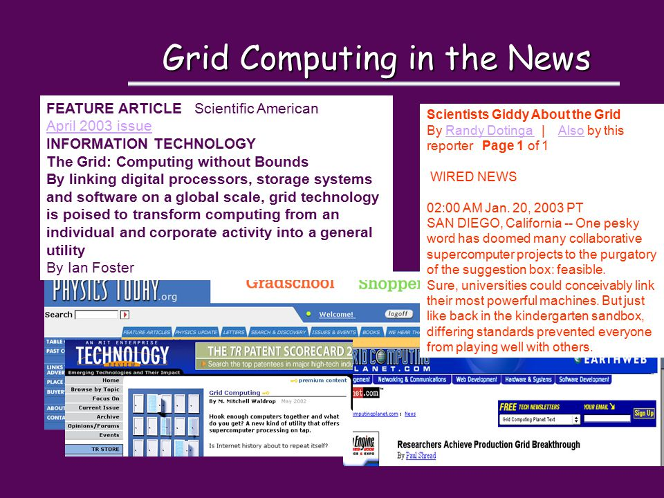 Grid Computing in the News FEATURE ARTICLE Scientific American April 2003 issue INFORMATION TECHNOLOGY The Grid: Computing without Bounds By linking digital processors, storage systems and software on a global scale, grid technology is poised to transform computing from an individual and corporate activity into a general utility By Ian Foster Scientists Giddy About the Grid By Randy Dotinga | Also by this reporter Page 1 of 1Randy Dotinga Also WIRED NEWS 02:00 AM Jan.