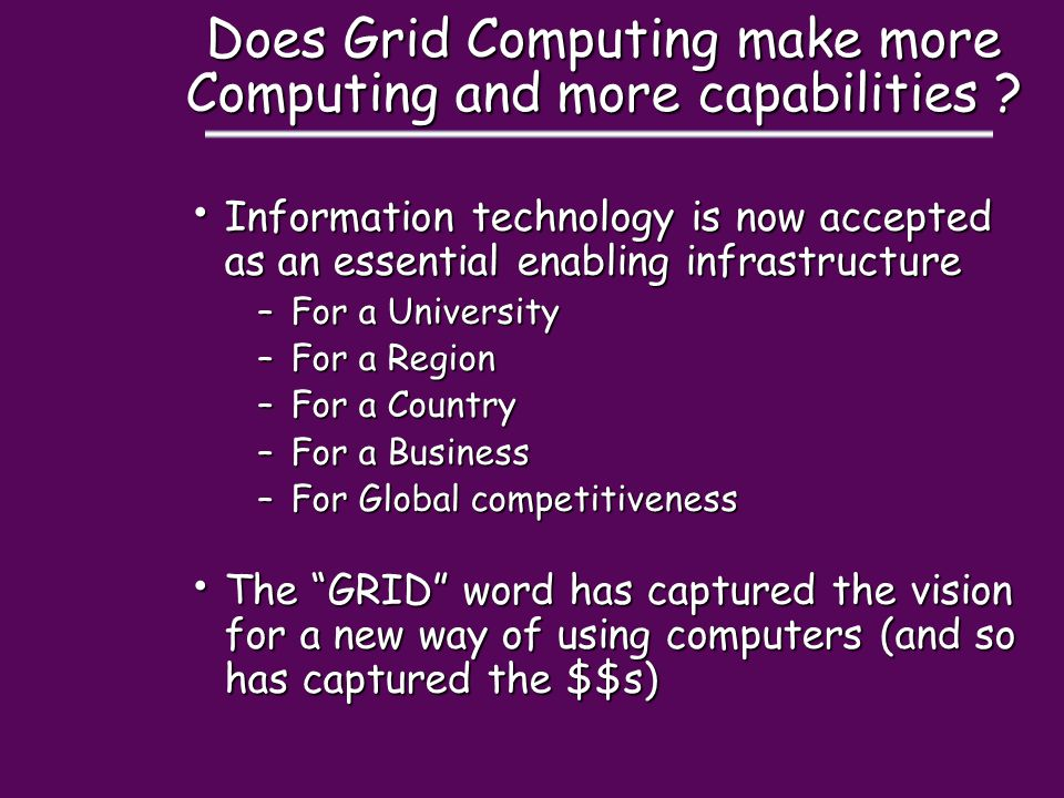 Does Grid Computing make more Computing and more capabilities ? Information technology is now accepted as an essential enabling infrastructure Informa
