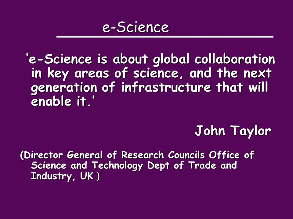 e-Science 'e-Science is about global collaboration in key areas of science, and the next generation of infrastructure that will enable it.' 'e-Science