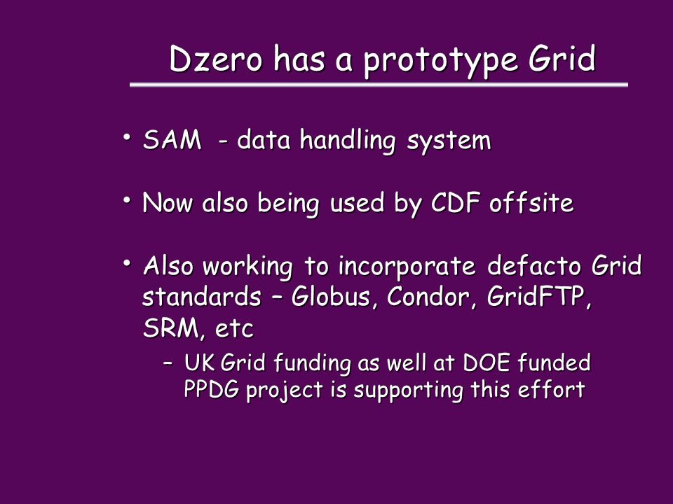 Dzero has a prototype Grid SAM - data handling system SAM - data handling system Now also being used by CDF offsite Now also being used by CDF offsite Also working to incorporate defacto Grid standards – Globus, Condor, GridFTP, SRM, etc Also working to incorporate defacto Grid standards – Globus, Condor, GridFTP, SRM, etc –UK Grid funding as well at DOE funded PPDG project is supporting this effort