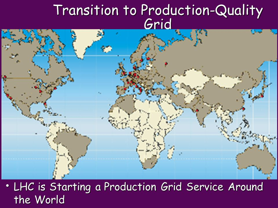 Transition to Production-Quality Grid LHC is Starting a Production Grid Service Around the World LHC is Starting a Production Grid Service Around the