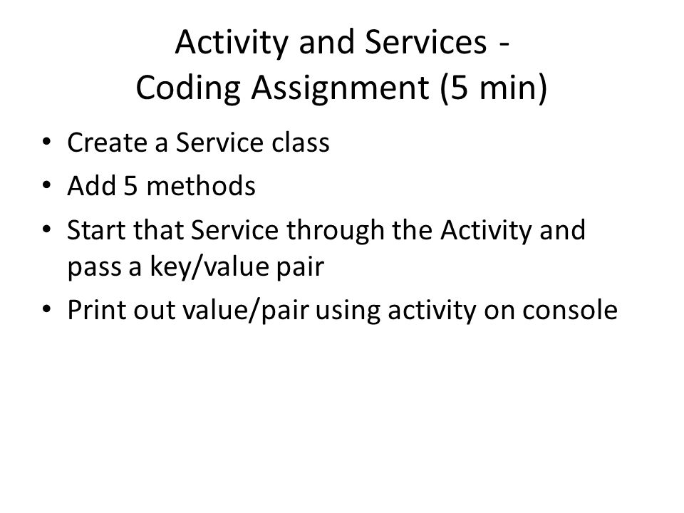 Activity and Services - Coding Assignment (5 min) Create a Service class Add 5 methods Start that Service through the Activity and pass a key/value pa