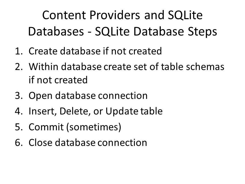 Content Providers and SQLite Databases - SQLite Database Steps 1.Create database if not created 2.Within database create set of table schemas if not c