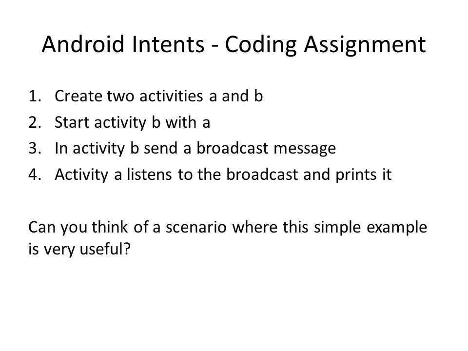 Android Intents - Coding Assignment 1.Create two activities a and b 2.Start activity b with a 3.In activity b send a broadcast message 4.Activity a li