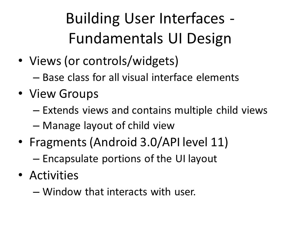 Building User Interfaces - Fundamentals UI Design Views (or controls/widgets) – Base class for all visual interface elements View Groups – Extends vie