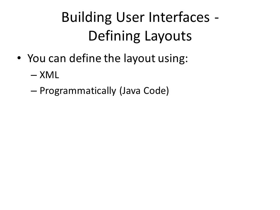 You can define the layout using: – XML – Programmatically (Java Code)