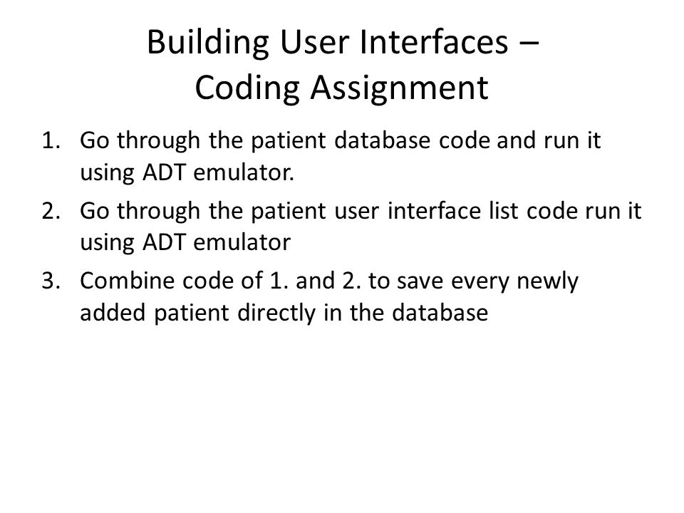 Building User Interfaces – Coding Assignment 1.Go through the patient database code and run it using ADT emulator. 2.Go through the patient user inter