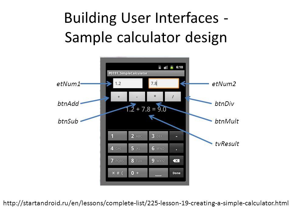 Building User Interfaces - Sample calculator design etNum1etNum2 btnAdd btnSub btnDiv btnMult tvResult http://startandroid.ru/en/lessons/complete-list