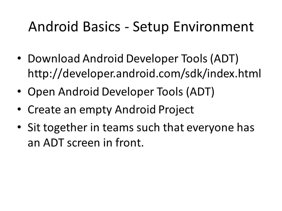 Android Basics - Setup Environment Download Android Developer Tools (ADT) http://developer.android.com/sdk/index.html Open Android Developer Tools (AD
