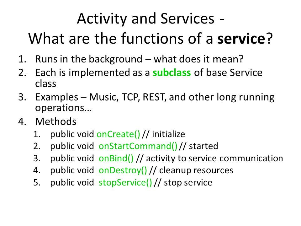 Activity and Services - What are the functions of a service? 1.Runs in the background – what does it mean? 2.Each is implemented as a subclass of base