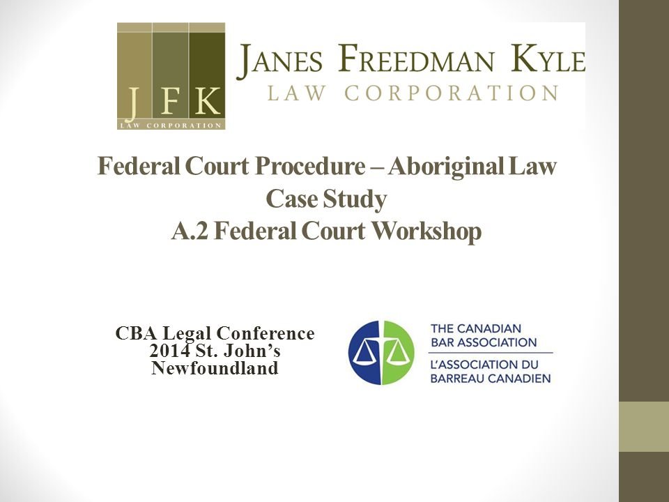 Federal Court Procedure – Aboriginal Law Case Study A.2 Federal Court Workshop CBA Legal Conference 2014 St. John's Newfoundland