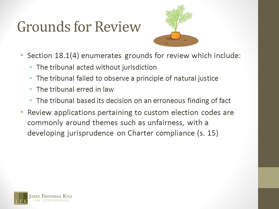 Grounds for Review Section 18.1(4) enumerates grounds for review which include: The tribunal acted without jurisdiction The tribunal failed to observe