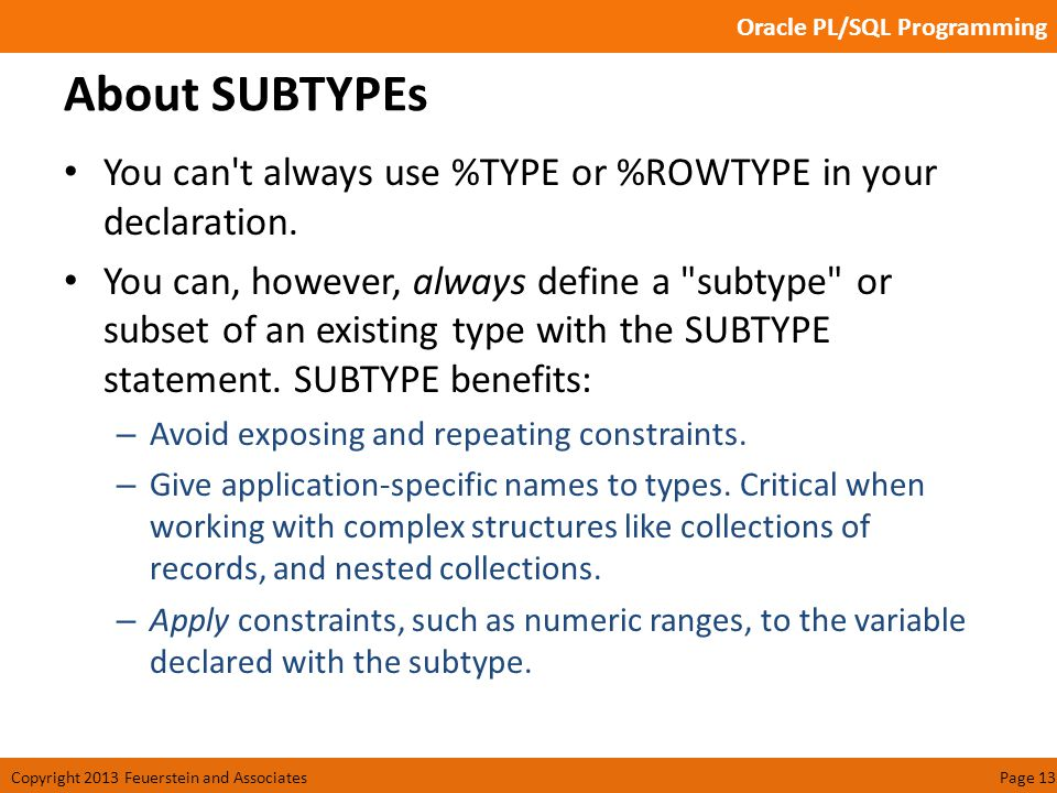 Oracle PL/SQL Programming Copyright 2013 Feuerstein and AssociatesPage 13 About SUBTYPEs You can t always use %TYPE or %ROWTYPE in your declaration.
