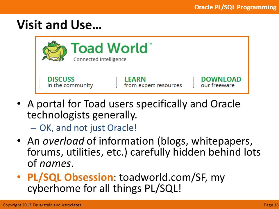 Oracle PL/SQL Programming Copyright 2013 Feuerstein and AssociatesPage 18 Visit and Use… A portal for Toad users specifically and Oracle technologists generally.