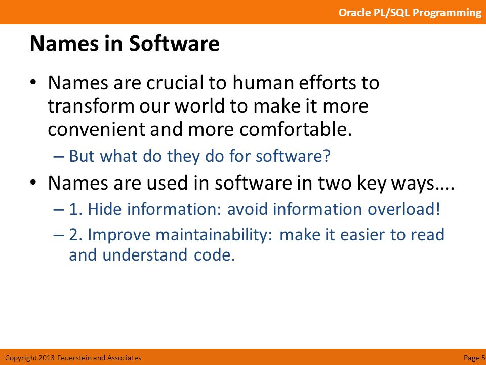 Oracle PL/SQL Programming Copyright 2013 Feuerstein and AssociatesPage 6 Hide Information Information hiding: a key principle of software generally and object orientation in particular.