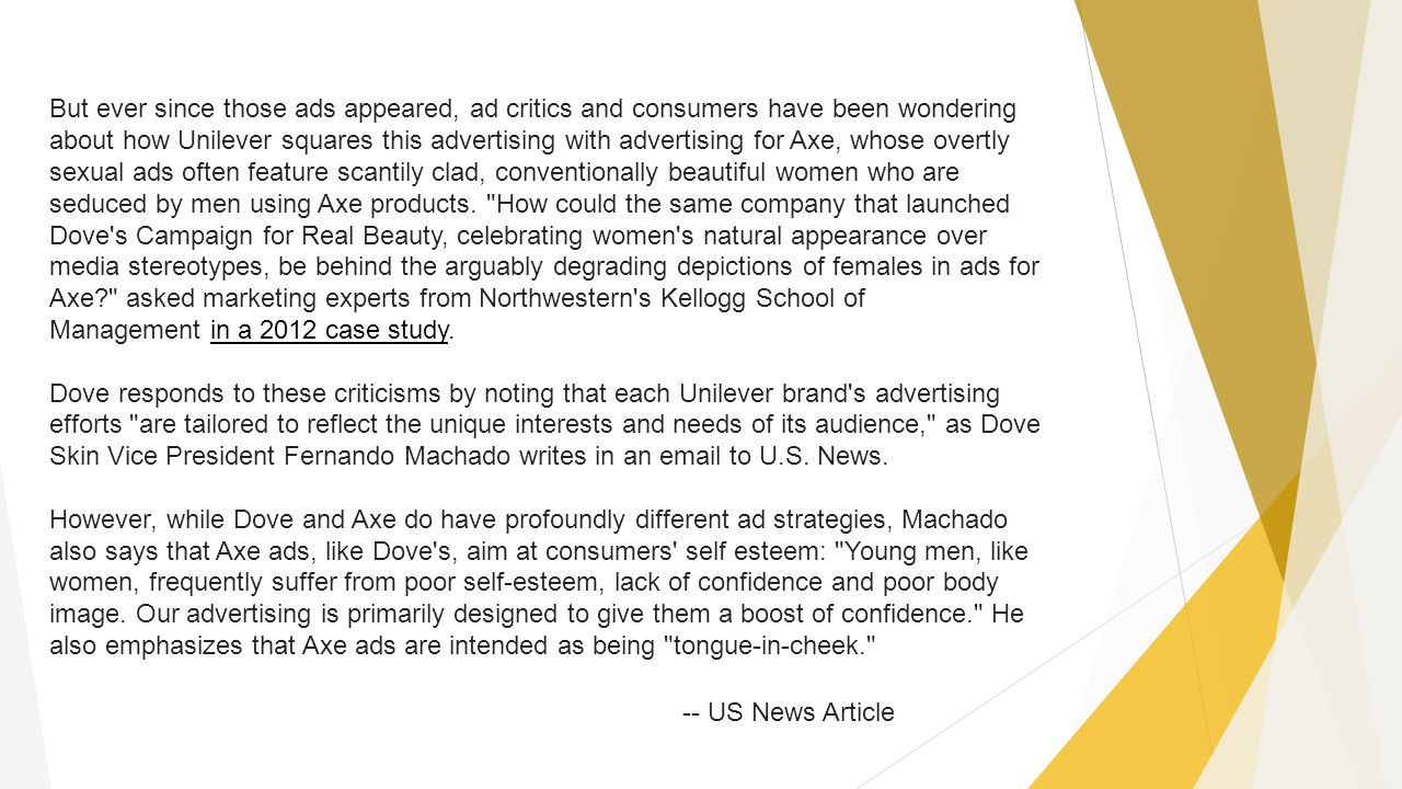 But ever since those ads appeared, ad critics and consumers have been wondering about how Unilever squares this advertising with advertising for Axe,
