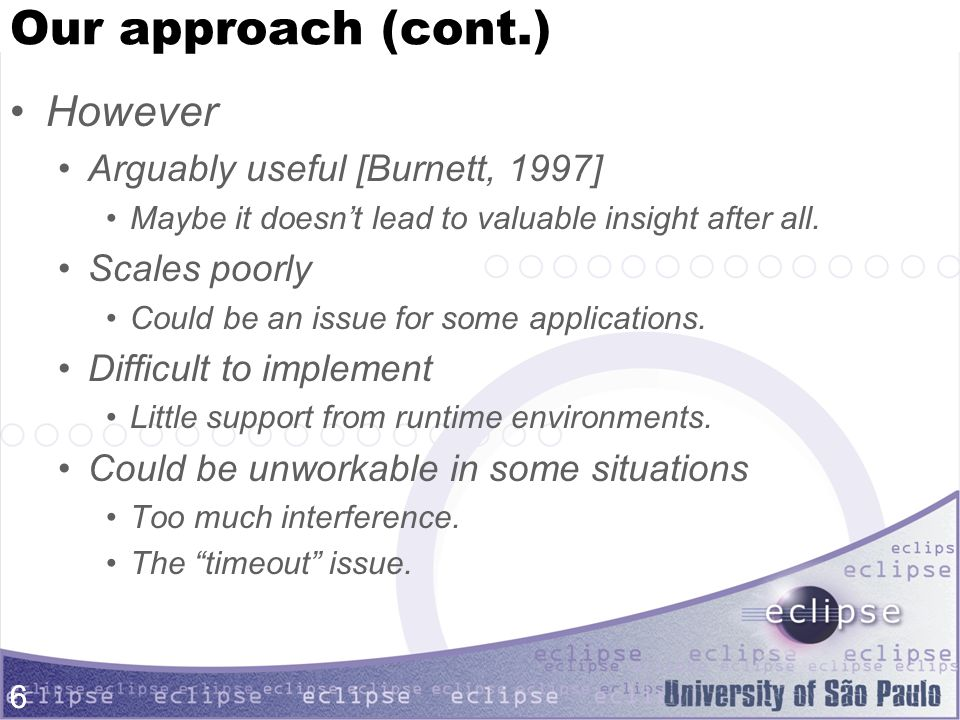 6 Our approach (cont.) However Arguably useful [Burnett, 1997] Maybe it doesn't lead to valuable insight after all.