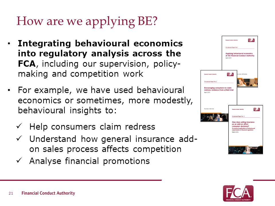How are we applying BE? Integrating behavioural economics into regulatory analysis across the FCA, including our supervision, policy- making and compe