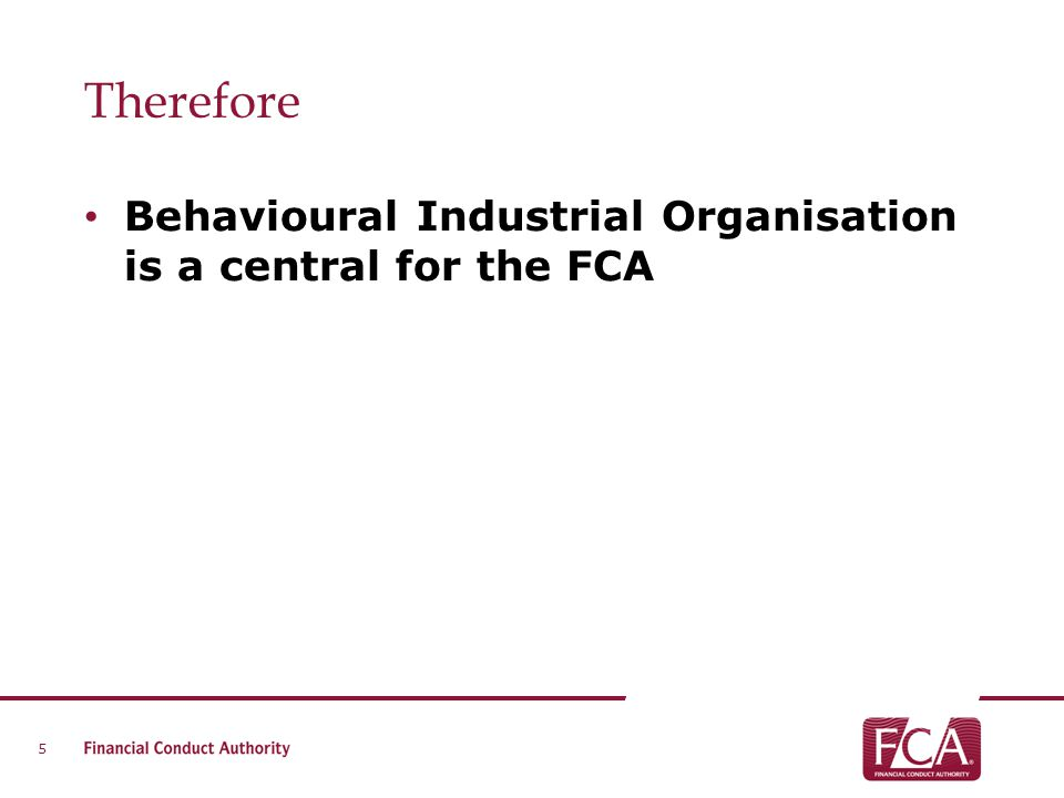 Therefore Behavioural Industrial Organisation is a central for the FCA 5