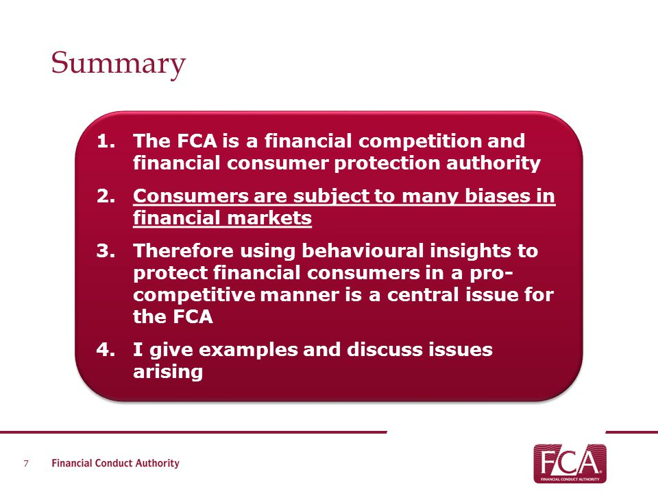 Summary 7 1.The FCA is a financial competition and financial consumer protection authority 2.Consumers are subject to many biases in financial markets