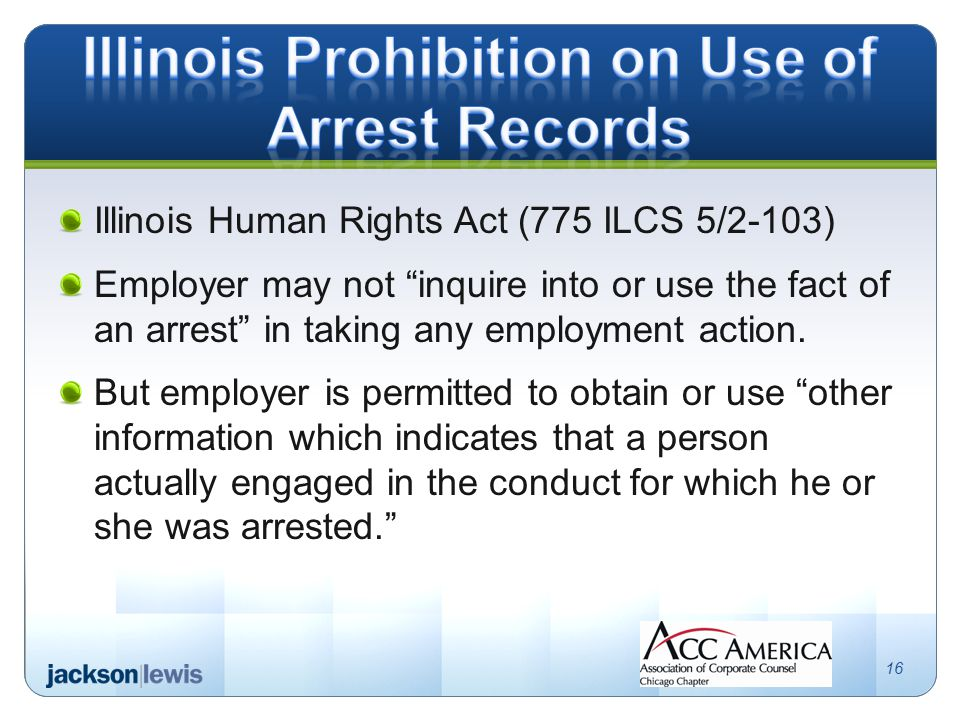 Illinois Human Rights Act (775 ILCS 5/2-103) Employer may not inquire into or use the fact of an arrest in taking any employment action.