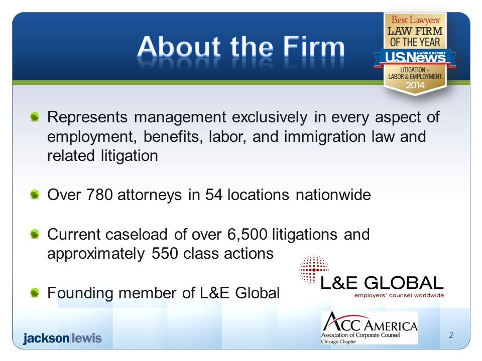 Represents management exclusively in every aspect of employment, benefits, labor, and immigration law and related litigation Over 780 attorneys in 54 locations nationwide Current caseload of over 6,500 litigations and approximately 550 class actions Founding member of L&E Global 2