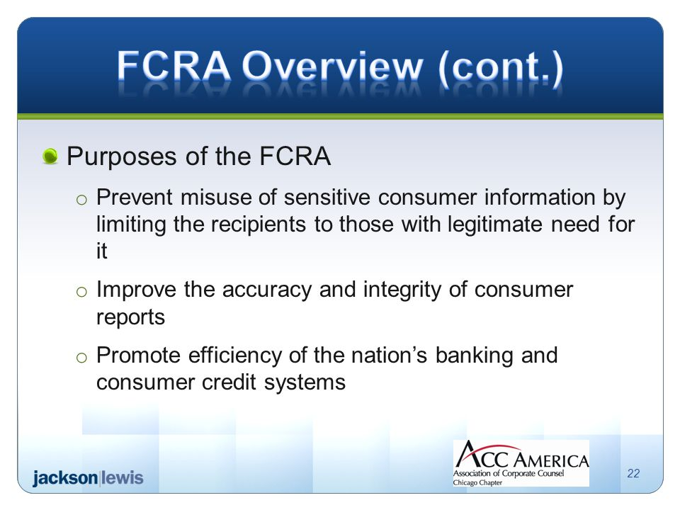 Purposes of the FCRA o Prevent misuse of sensitive consumer information by limiting the recipients to those with legitimate need for it o Improve the accuracy and integrity of consumer reports o Promote efficiency of the nation's banking and consumer credit systems 22