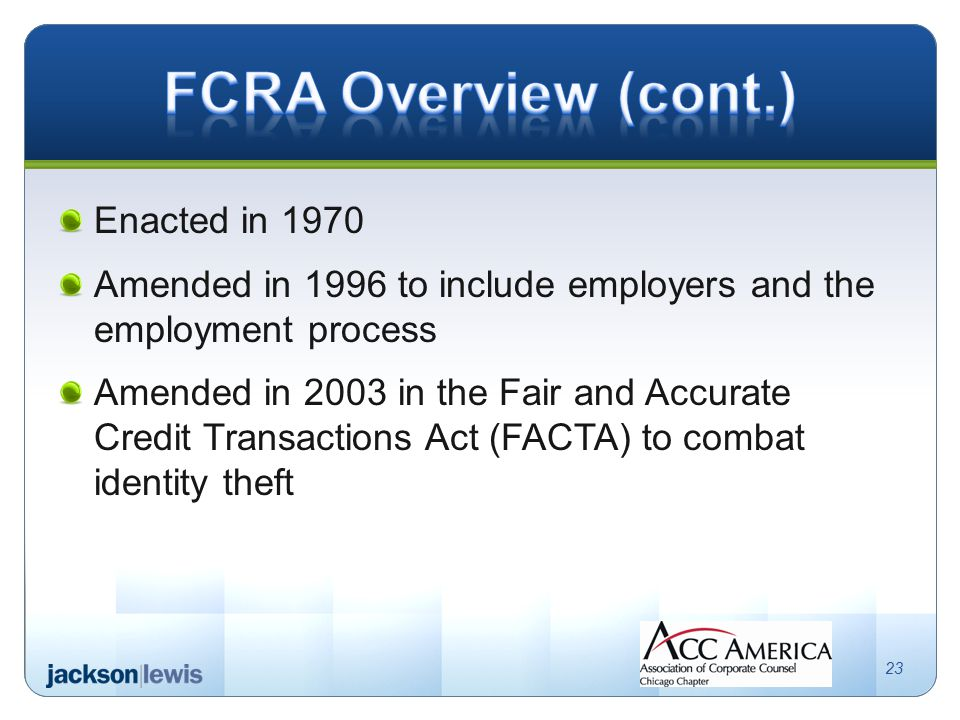 Enacted in 1970 Amended in 1996 to include employers and the employment process Amended in 2003 in the Fair and Accurate Credit Transactions Act (FACTA) to combat identity theft 23