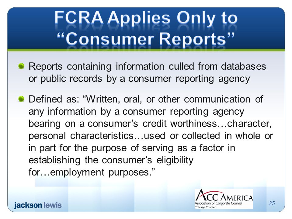 Reports containing information culled from databases or public records by a consumer reporting agency Defined as: Written, oral, or other communication of any information by a consumer reporting agency bearing on a consumer's credit worthiness…character, personal characteristics…used or collected in whole or in part for the purpose of serving as a factor in establishing the consumer's eligibility for…employment purposes. 25
