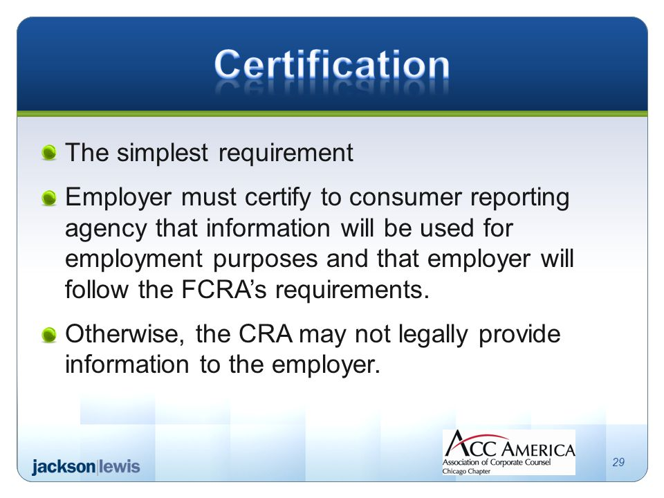 The simplest requirement Employer must certify to consumer reporting agency that information will be used for employment purposes and that employer will follow the FCRA's requirements.