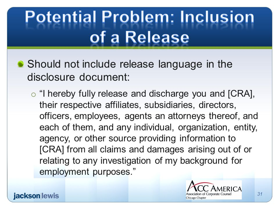 Should not include release language in the disclosure document: o I hereby fully release and discharge you and [CRA], their respective affiliates, subsidiaries, directors, officers, employees, agents an attorneys thereof, and each of them, and any individual, organization, entity, agency, or other source providing information to [CRA] from all claims and damages arising out of or relating to any investigation of my background for employment purposes. 31