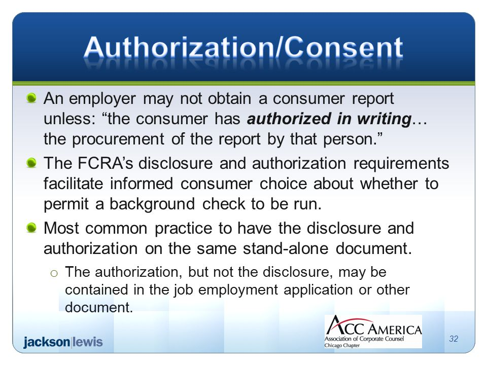 An employer may not obtain a consumer report unless: the consumer has authorized in writing… the procurement of the report by that person. The FCRA's disclosure and authorization requirements facilitate informed consumer choice about whether to permit a background check to be run.