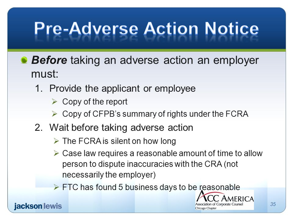Before taking an adverse action an employer must: 1.Provide the applicant or employee  Copy of the report  Copy of CFPB's summary of rights under the FCRA 2.Wait before taking adverse action  The FCRA is silent on how long  Case law requires a reasonable amount of time to allow person to dispute inaccuracies with the CRA (not necessarily the employer)  FTC has found 5 business days to be reasonable 35