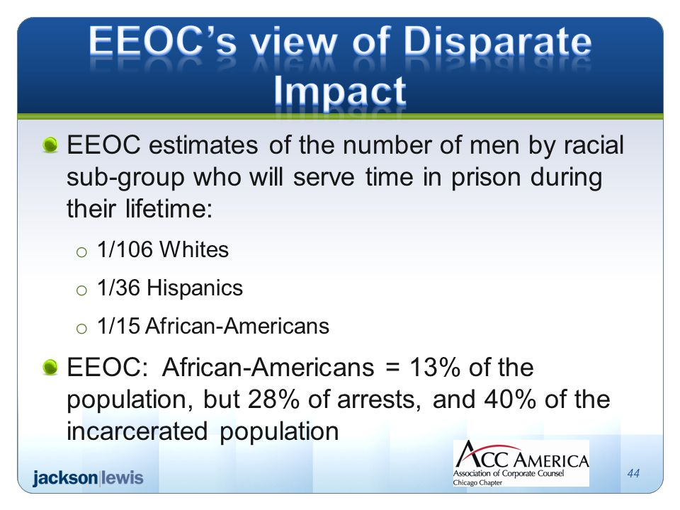 EEOC estimates of the number of men by racial sub-group who will serve time in prison during their lifetime: o 1/106 Whites o 1/36 Hispanics o 1/15 African-Americans EEOC: African-Americans = 13% of the population, but 28% of arrests, and 40% of the incarcerated population 44