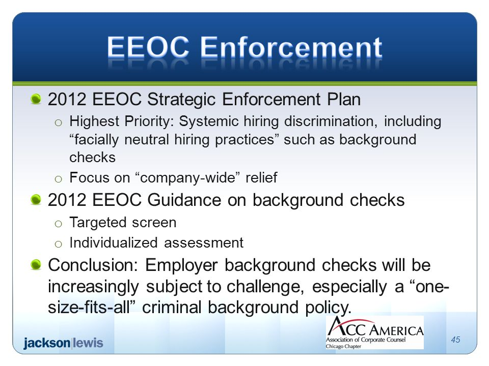 2012 EEOC Strategic Enforcement Plan o Highest Priority: Systemic hiring discrimination, including facially neutral hiring practices such as background checks o Focus on company-wide relief 2012 EEOC Guidance on background checks o Targeted screen o Individualized assessment Conclusion: Employer background checks will be increasingly subject to challenge, especially a one- size-fits-all criminal background policy.
