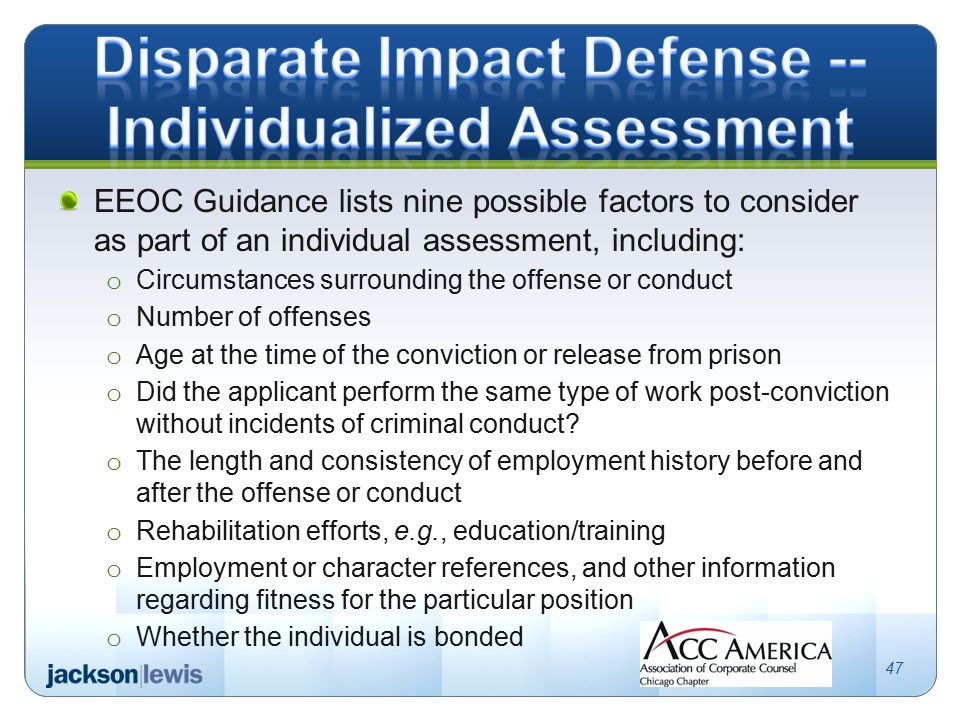 EEOC Guidance lists nine possible factors to consider as part of an individual assessment, including: o Circumstances surrounding the offense or conduct o Number of offenses o Age at the time of the conviction or release from prison o Did the applicant perform the same type of work post-conviction without incidents of criminal conduct.